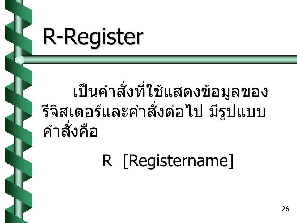 26 R-Register เป็นคำสั่งที่ใช้แสดงข้อมูลของ รีจิสเตอร์และคำสั่งต่อไป มีรูปแบบ คำสั่งคือ R [Registername]