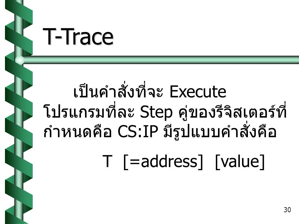 30 T-Trace เป็นคำสั่งที่จะ Execute โปรแกรมที่ละ Step คู่ของรีจิสเตอร์ที่ กำหนดคือ CS:IP มีรูปแบบคำสั่งคือ T [=address] [value]