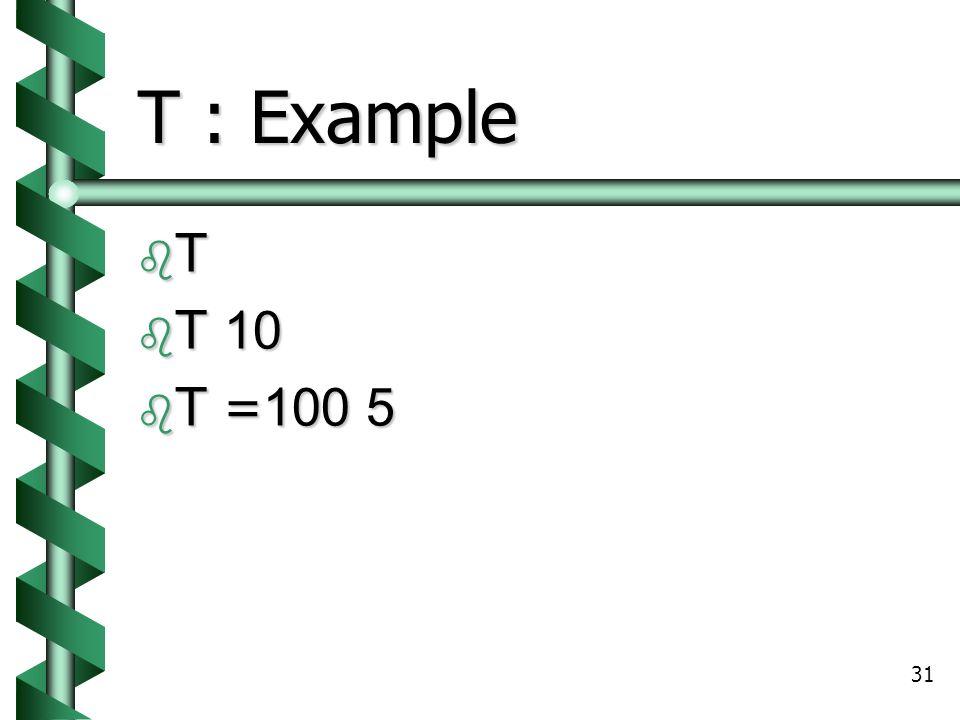 31 T : Example TTTT  T 10  T =100 5
