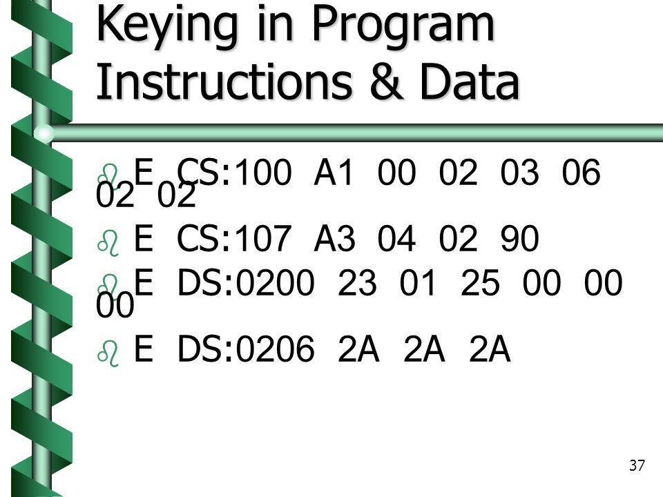 37 Keying in Program Instructions & Data  E CS:100 A1 00 02 03 06 02 02  E CS:107 A3 04 02 90  E DS:0200 23 01 25 00 00 00  E DS:0206 2A 2A 2A