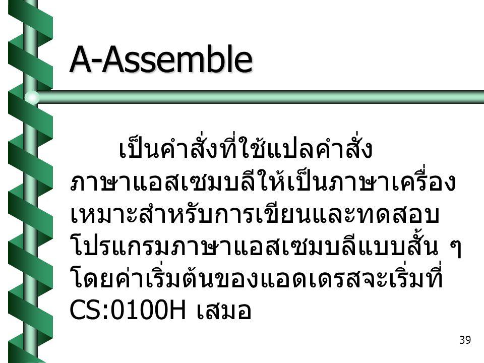 39 A-Assemble เป็นคำสั่งที่ใช้แปลคำสั่ง ภาษาแอสเซมบลีให้เป็นภาษาเครื่อง เหมาะสำหรับการเขียนและทดสอบ โปรแกรมภาษาแอสเซมบลีแบบสั้น ๆ โดยค่าเริ่มต้นของแอดเดรสจะเริ่มที่ CS:0100H เสมอ
