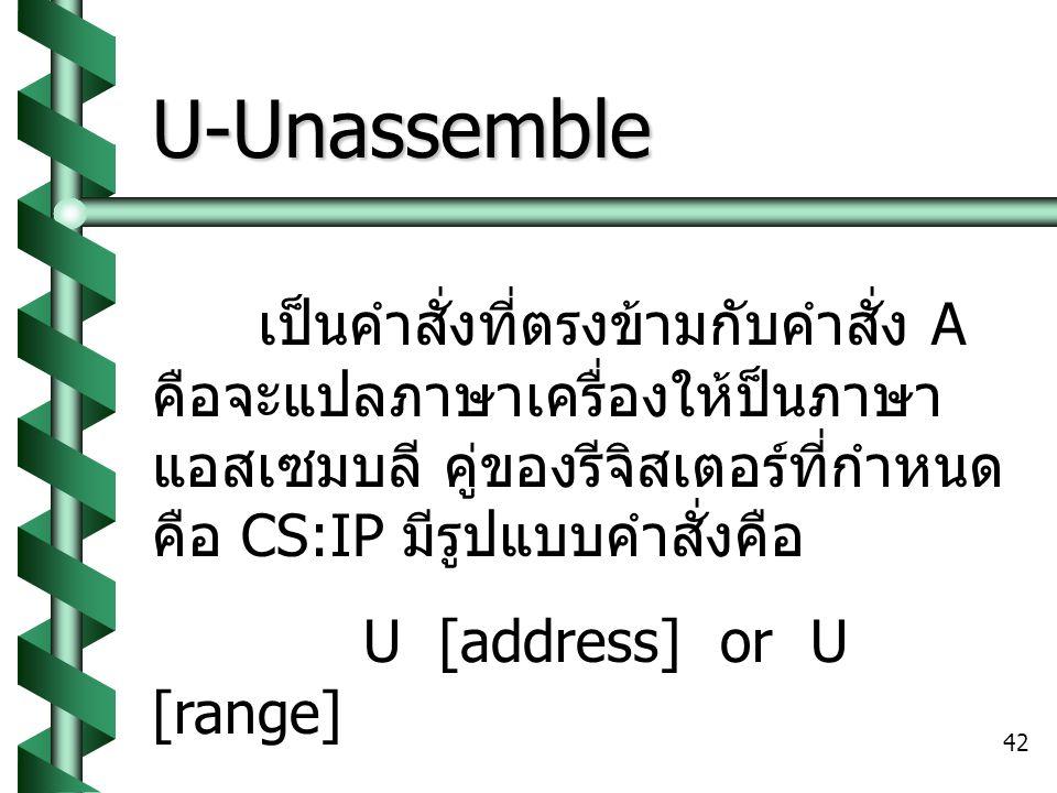 42 U-Unassemble เป็นคำสั่งที่ตรงข้ามกับคำสั่ง A คือจะแปลภาษาเครื่องให้ป็นภาษา แอสเซมบลี คู่ของรีจิสเตอร์ที่กำหนด คือ CS:IP มีรูปแบบคำสั่งคือ U [address] or U [range]