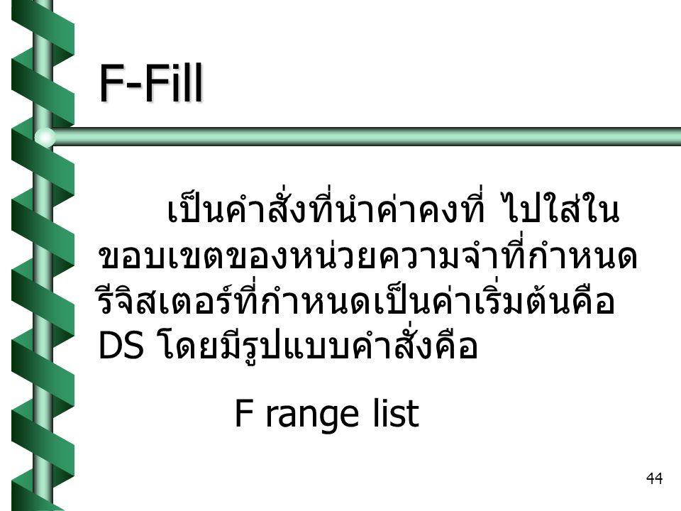 44 F-Fill เป็นคำสั่งที่นำค่าคงที่ ไปใส่ใน ขอบเขตของหน่วยความจำที่กำหนด รีจิสเตอร์ที่กำหนดเป็นค่าเริ่มต้นคือ DS โดยมีรูปแบบคำสั่งคือ F range list