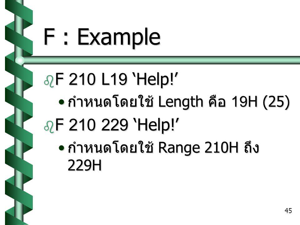 45 F : Example  F 210 L19 'Help!' กำหนดโดยใช้ Length คือ 19H (25) กำหนดโดยใช้ Length คือ 19H (25)  F 210 229 'Help!' กำหนดโดยใช้ Range 210H ถึง 229H กำหนดโดยใช้ Range 210H ถึง 229H