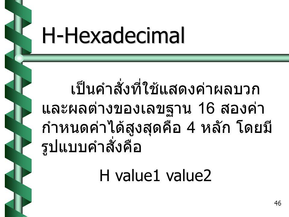 46 H-Hexadecimal เป็นคำสั่งที่ใช้แสดงค่าผลบวก และผลต่างของเลขฐาน 16 สองค่า กำหนดค่าได้สูงสุดคือ 4 หลัก โดยมี รูปแบบคำสั่งคือ H value1 value2