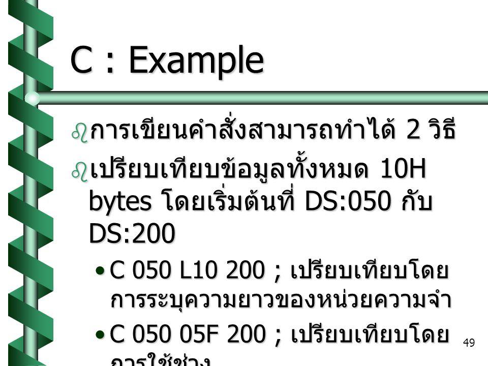 49 C : Example  การเขียนคำสั่งสามารถทำได้ 2 วิธี  เปรียบเทียบข้อมูลทั้งหมด 10H bytes โดยเริ่มต้นที่ DS:050 กับ DS:200 C 050 L10 200 ; เปรียบเทียบโดย การระบุความยาวของหน่วยความจำC 050 L10 200 ; เปรียบเทียบโดย การระบุความยาวของหน่วยความจำ C 050 05F 200 ; เปรียบเทียบโดย การใช้ช่วงC 050 05F 200 ; เปรียบเทียบโดย การใช้ช่วง