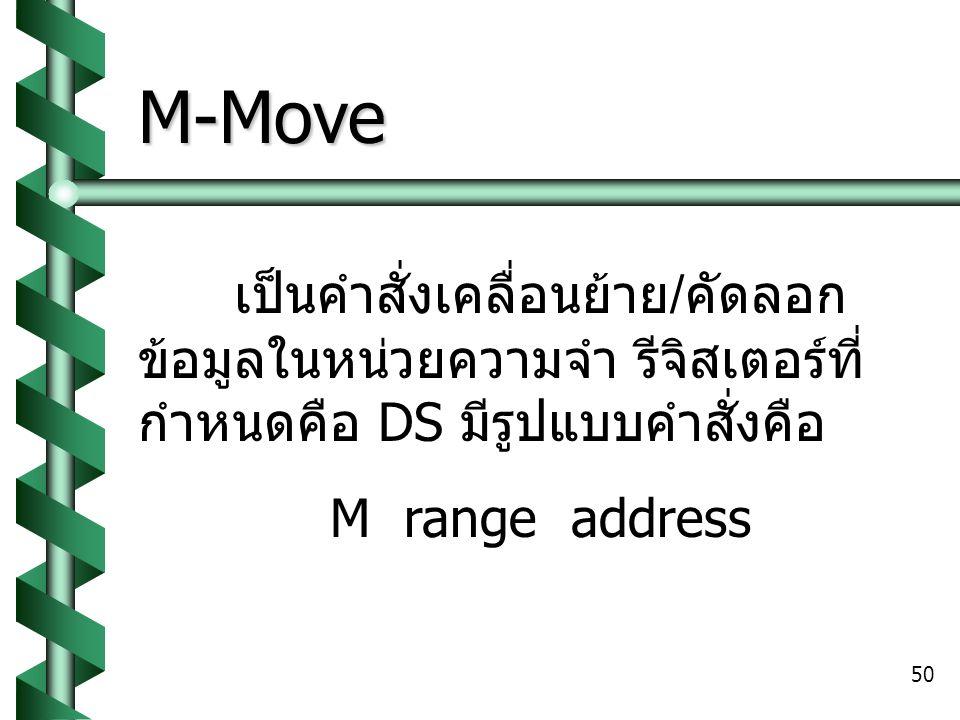 50 M-Move เป็นคำสั่งเคลื่อนย้าย / คัดลอก ข้อมูลในหน่วยความจำ รีจิสเตอร์ที่ กำหนดคือ DS มีรูปแบบคำสั่งคือ M range address