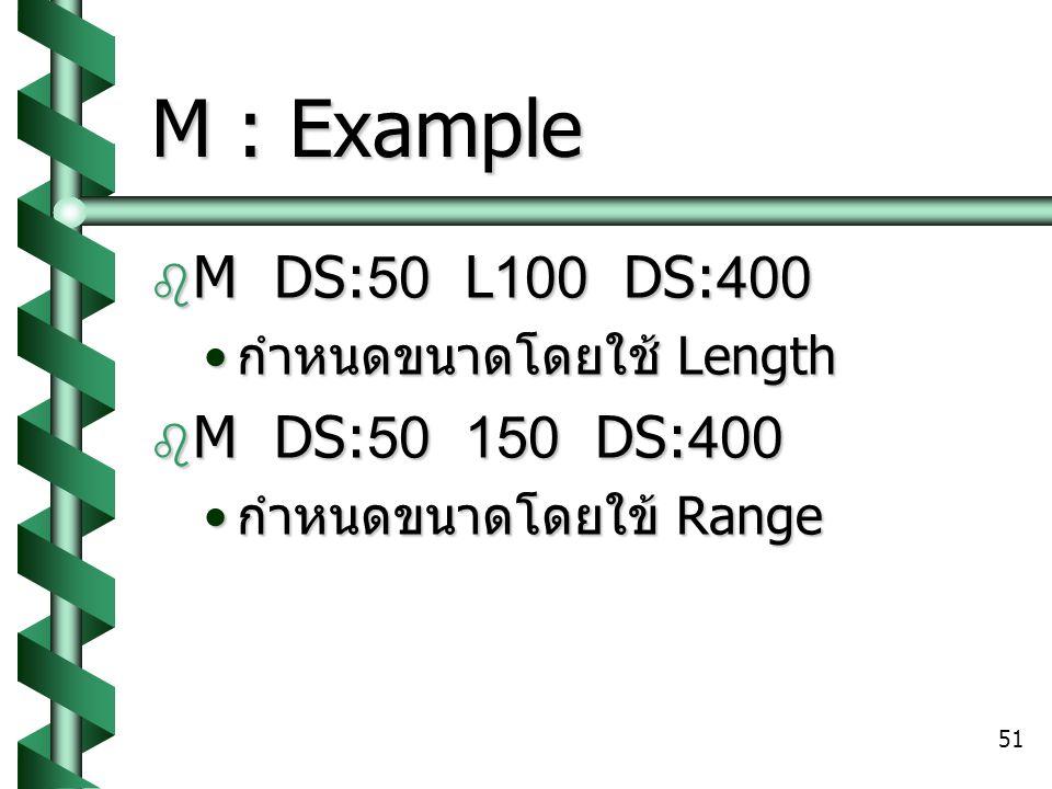 51 M : Example  M DS:50 L100 DS:400 กำหนดขนาดโดยใช้ Length กำหนดขนาดโดยใช้ Length  M DS:50 150 DS:400 กำหนดขนาดโดยใข้ Range กำหนดขนาดโดยใข้ Range
