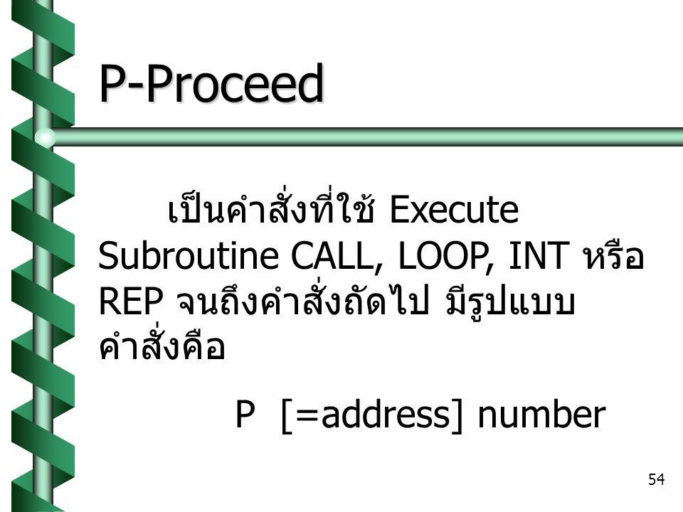 54 P-Proceed เป็นคำสั่งที่ใช้ Execute Subroutine CALL, LOOP, INT หรือ REP จนถึงคำสั่งถัดไป มีรูปแบบ คำสั่งคือ P [=address] number