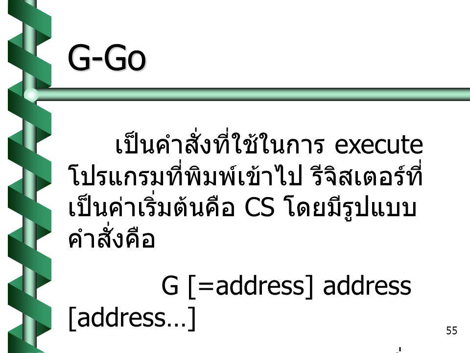 55 G-Go เป็นคำสั่งที่ใช้ในการ execute โปรแกรมที่พิมพ์เข้าไป รีจิสเตอร์ที่ เป็นค่าเริ่มต้นคือ CS โดยมีรูปแบบ คำสั่งคือ G [=address] address [address…] การ execute จะทำจนกระทั่ง เจอคำสั่ง INT