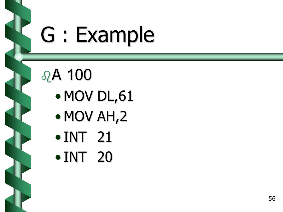 56 G : Example  A 100 MOVDL,61MOVDL,61 MOVAH,2MOVAH,2 INT21INT21 INT20INT20