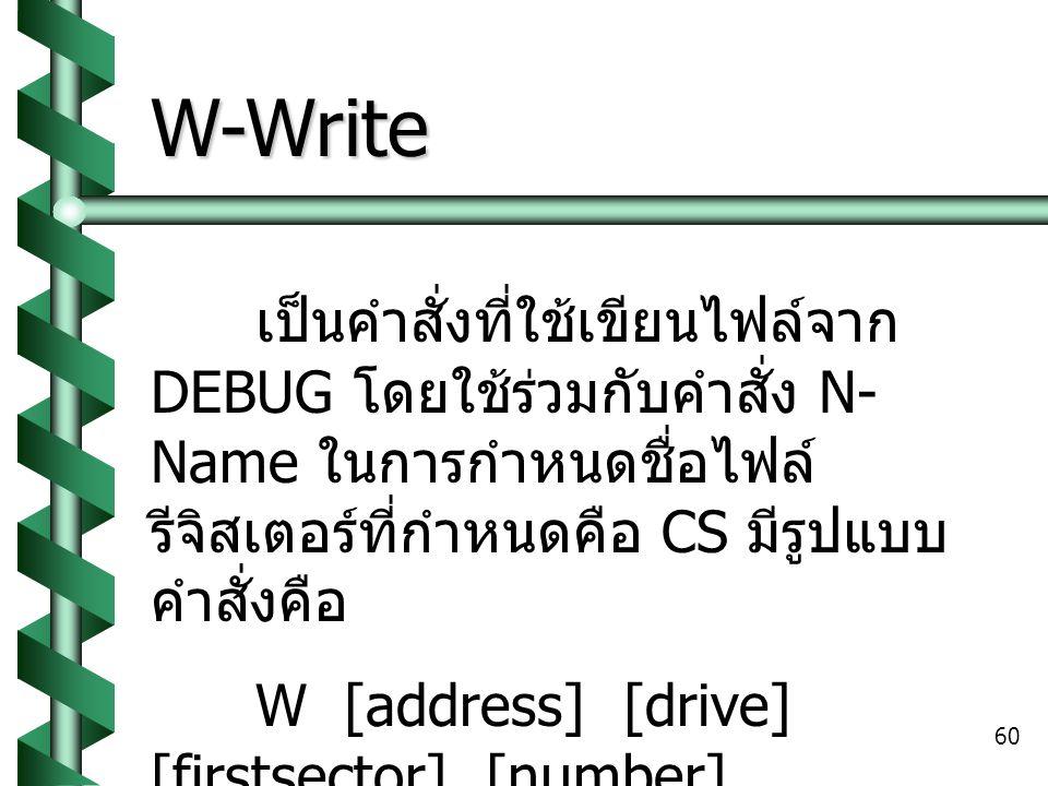 60 W-Write เป็นคำสั่งที่ใช้เขียนไฟล์จาก DEBUG โดยใช้ร่วมกับคำสั่ง N- Name ในการกำหนดชื่อไฟล์ รีจิสเตอร์ที่กำหนดคือ CS มีรูปแบบ คำสั่งคือ W [address] [drive] [firstsector] [number] ไฟล์ที่เก็บจะอยู่ในรูปแบบของ นามสกุล.COM เท่านั้น