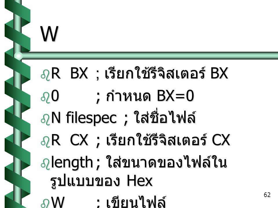 62 W  R BX; เรียกใช้รีจิสเตอร์ BX  0; กำหนด BX=0  N filespec; ใส่ชื่อไฟล์  R CX; เรียกใช้รีจิสเตอร์ CX  length; ใส่ขนาดของไฟล์ใน รูปแบบของ Hex  W; เขียนไฟล์