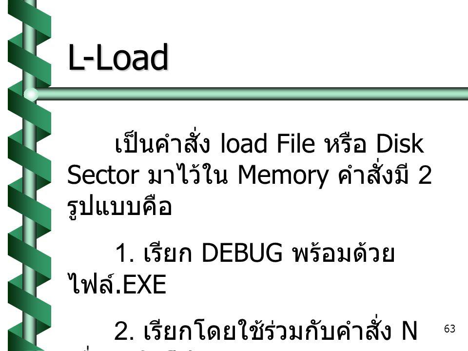 63 L-Load เป็นคำสั่ง load File หรือ Disk Sector มาไว้ใน Memory คำสั่งมี 2 รูปแบบคือ 1.