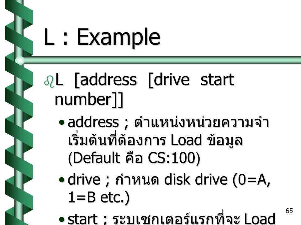 65 L : Example  L [address [drive start number]] address ; ตำแหน่งหน่วยความจำ เริ่มต้นที่ต้องการ Load ข้อมูล (Default คือ CS:100)address ; ตำแหน่งหน่วยความจำ เริ่มต้นที่ต้องการ Load ข้อมูล (Default คือ CS:100) drive ; กำหนด disk drive (0=A, 1=B etc.)drive ; กำหนด disk drive (0=A, 1=B etc.) start ; ระบุเซกเตอร์แรกที่จะ Load (default คือ 0)start ; ระบุเซกเตอร์แรกที่จะ Load (default คือ 0) number ; จำนวนของเซกเตอร์ที่ ต้องการ Loadnumber ; จำนวนของเซกเตอร์ที่ ต้องการ Load  L 100 0 20 15