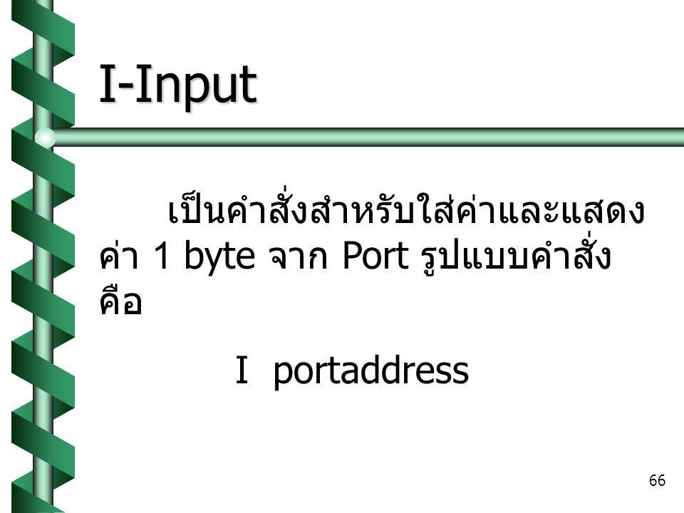 66 I-Input เป็นคำสั่งสำหรับใส่ค่าและแสดง ค่า 1 byte จาก Port รูปแบบคำสั่ง คือ I portaddress