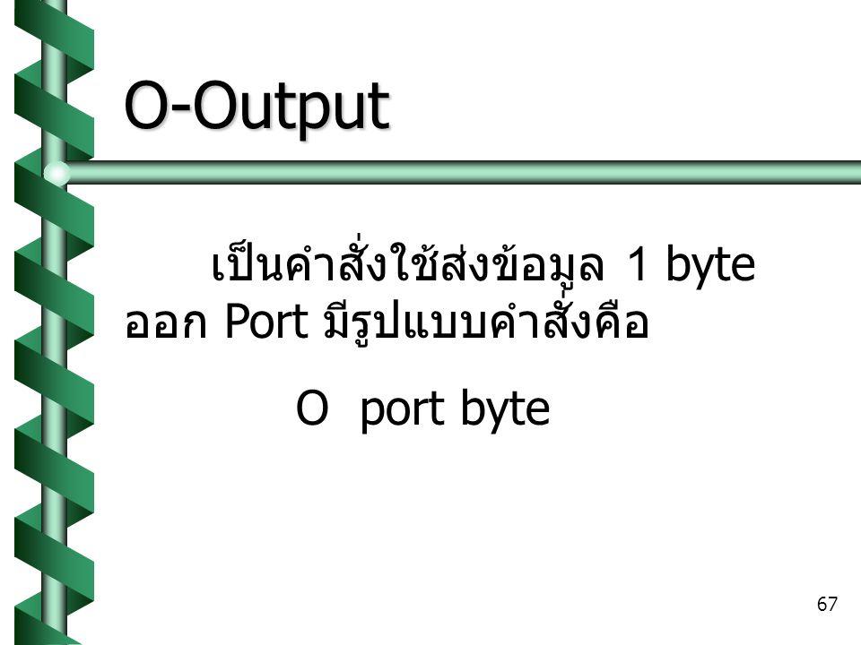 67 O-Output เป็นคำสั่งใช้ส่งข้อมูล 1 byte ออก Port มีรูปแบบคำสั่งคือ O port byte