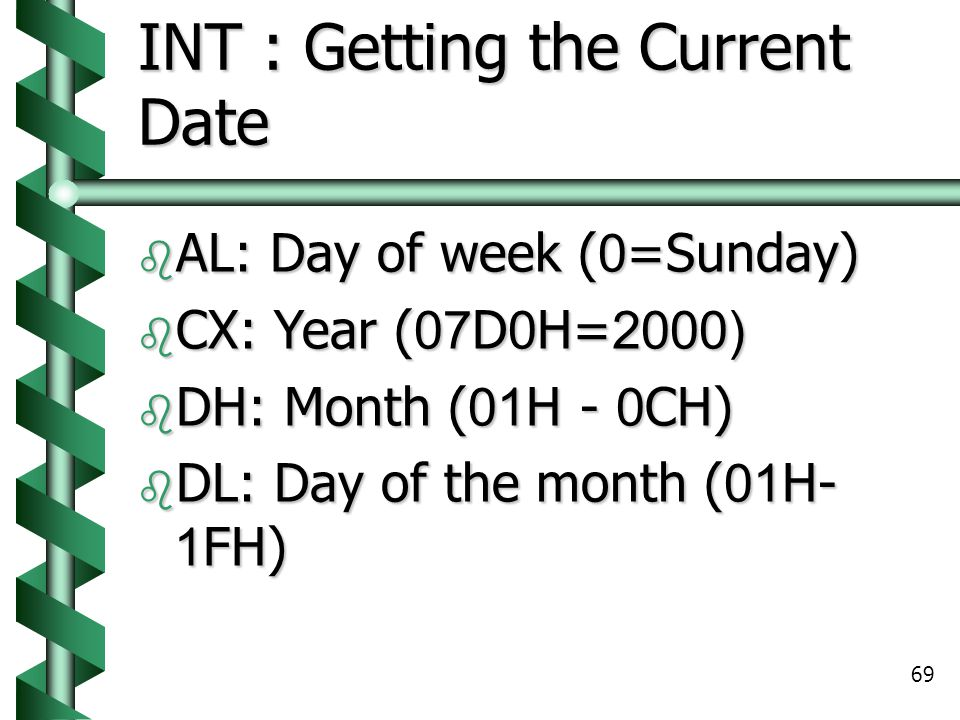 69 INT : Getting the Current Date  AL: Day of week (0=Sunday)  CX: Year (07D0H=2000)  DH: Month (01H - 0CH)  DL: Day of the month (01H- 1FH)