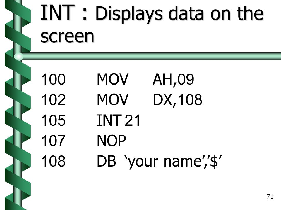 71 INT : Displays data on the screen 100MOVAH,09 102MOVDX,108 105INT21 107NOP 108DB'your name','$'
