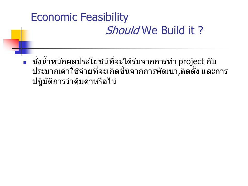 Economic Feasibility Should We Build it ? ชั่งน้ำหนักผลประโยชน์ที่จะได้รับจากการทำ project กับ ประมาณค่าใช้จ่ายที่จะเกิดขึ้นจากการพัฒนา,ติดตั้ง และการ