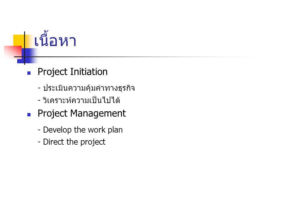 เนื้อหา Project Initiation - ประเมินความคุ้มค่าทางธุรกิจ - วิเคราะห์ความเป็นไปได้ Project Management - Develop the work plan - Direct the project