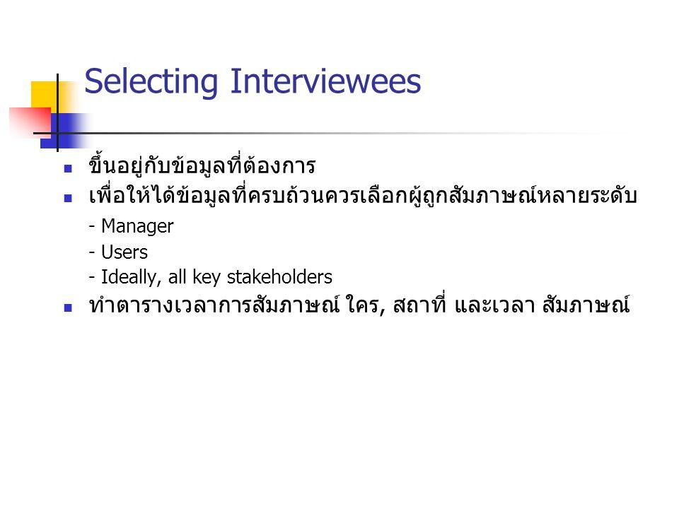 Selecting Interviewees ขึ้นอยู่กับข้อมูลที่ต้องการ เพื่อให้ได้ข้อมูลที่ครบถ้วนควรเลือกผู้ถูกสัมภาษณ์หลายระดับ - Manager - Users - Ideally, all key sta