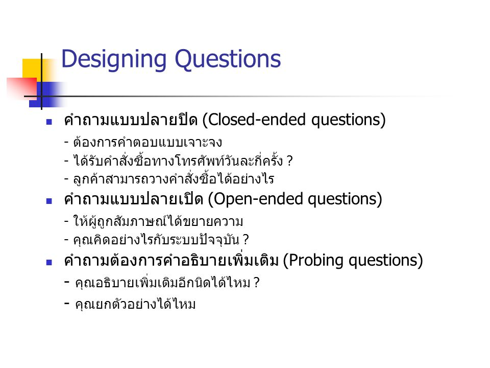 Designing Questions คำถามแบบปลายปิด (Closed-ended questions) - ต้องการคำตอบแบบเจาะจง - ได้รับคำสั่งซื้อทางโทรศัพท์วันละกี่ครั้ง ? - ลูกค้าสามารถวางคำส