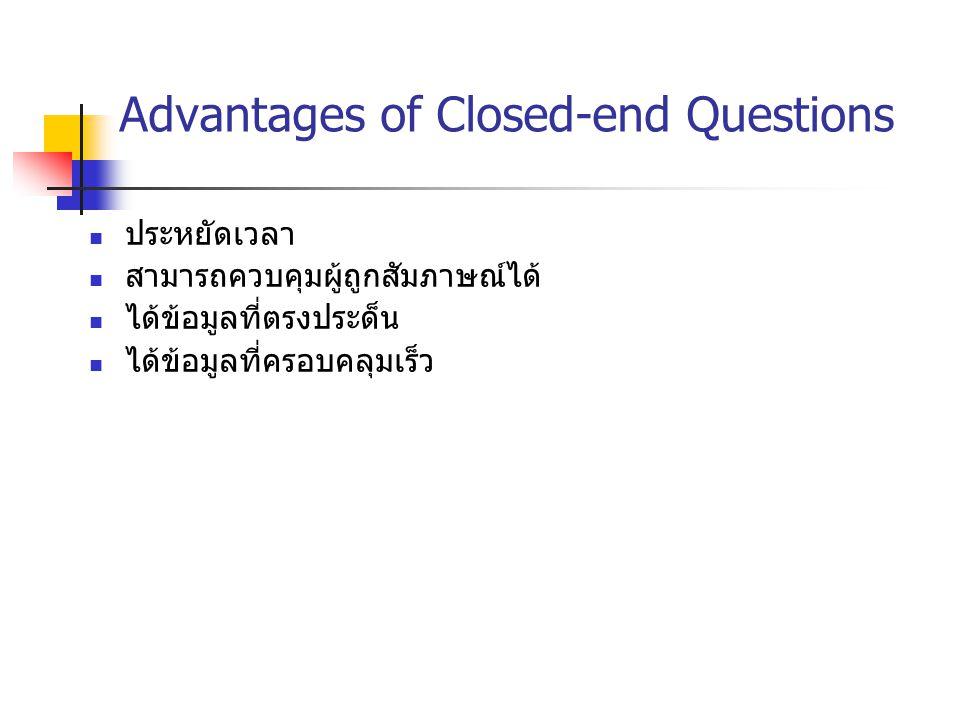 Advantages of Closed-end Questions ประหยัดเวลา สามารถควบคุมผู้ถูกสัมภาษณ์ได้ ได้ข้อมูลที่ตรงประด็น ได้ข้อมูลที่ครอบคลุมเร็ว