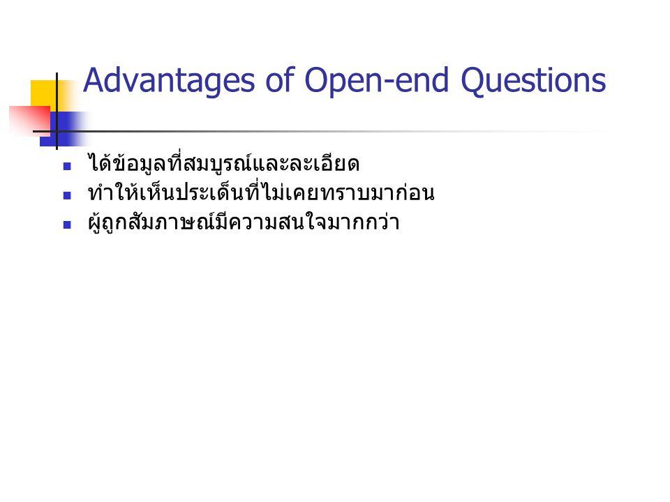 Advantages of Open-end Questions ได้ข้อมูลที่สมบูรณ์และละเอียด ทำให้เห็นประเด็นที่ไม่เคยทราบมาก่อน ผู้ถูกสัมภาษณ์มีความสนใจมากกว่า