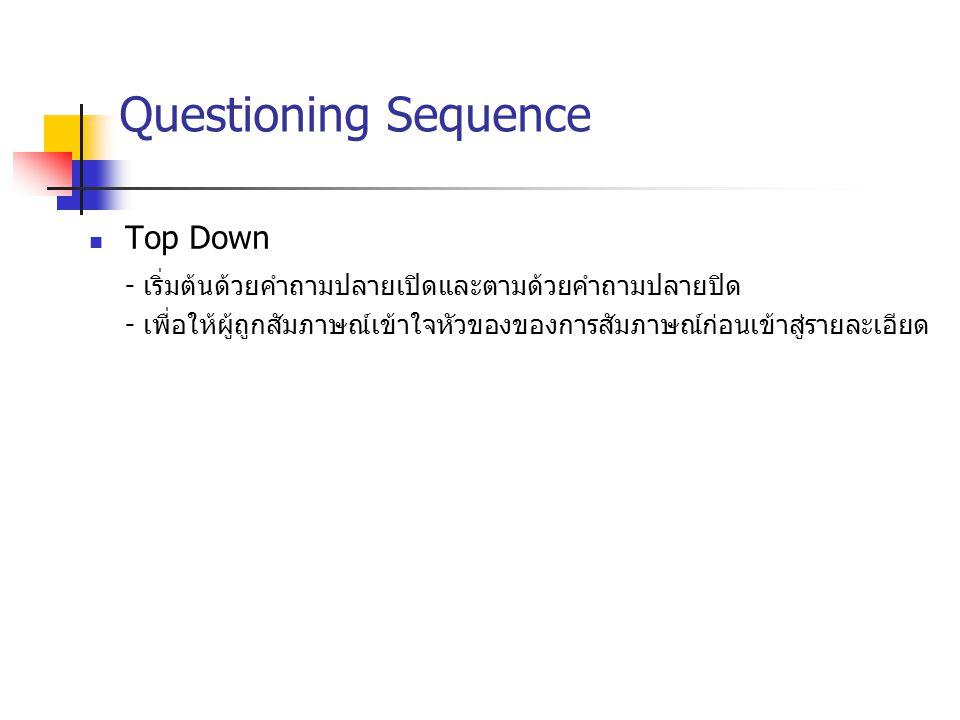 Questioning Sequence Top Down - เริ่มต้นด้วยคำถามปลายเปิดและตามด้วยคำถามปลายปิด - เพื่อให้ผู้ถูกสัมภาษณ์เข้าใจหัวของของการสัมภาษณ์ก่อนเข้าสู่รายละเอีย