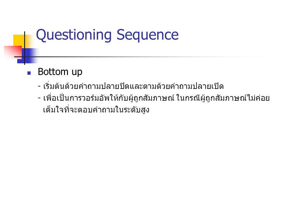 Questioning Sequence Bottom up - เริ่มต้นด้วยคำถามปลายปิดและตามด้วยคำถามปลายเปิด - เพื่อเป็นการวอร์มอัพให้กับผู้ถูกสัมภาษณ์ ในกรณีผู้ถูกสัมภาษณ์ไม่ค่อ