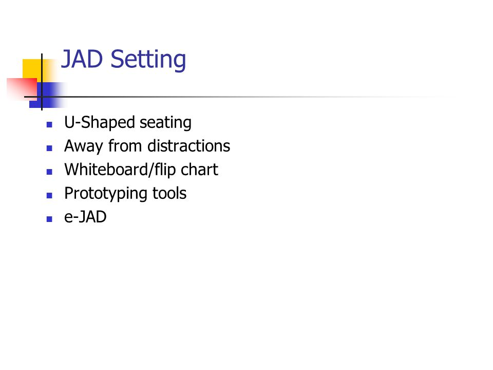 JAD Setting U-Shaped seating Away from distractions Whiteboard/flip chart Prototyping tools e-JAD