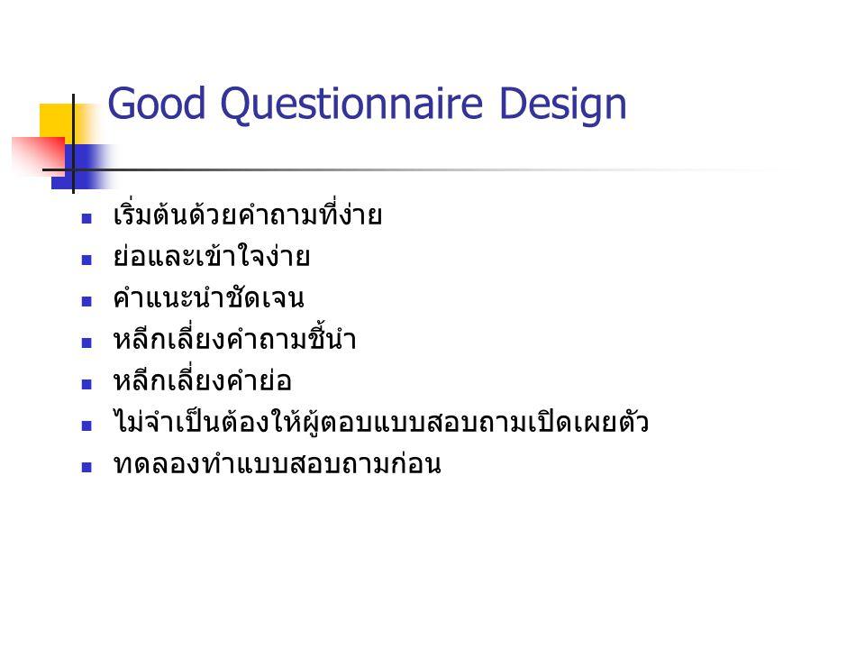 Good Questionnaire Design เริ่มต้นด้วยคำถามที่ง่าย ย่อและเข้าใจง่าย คำแนะนำชัดเจน หลีกเลี่ยงคำถามชี้นำ หลีกเลี่ยงคำย่อ ไม่จำเป็นต้องให้ผู้ตอบแบบสอบถาม