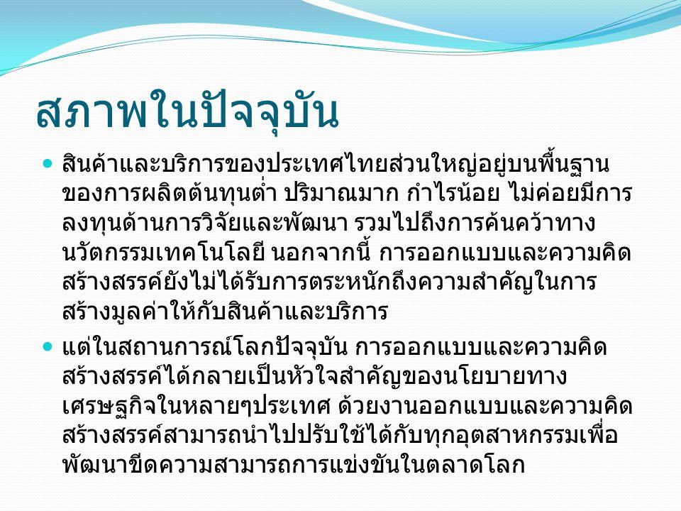 สภาพในปัจจุบัน สินค้าและบริการของประเทศไทยส่วนใหญ่อยู่บนพื้นฐาน ของการผลิตต้นทุนต่ำ ปริมาณมาก กำไรน้อย ไม่ค่อยมีการ ลงทุนด้านการวิจัยและพัฒนา รวมไปถึง