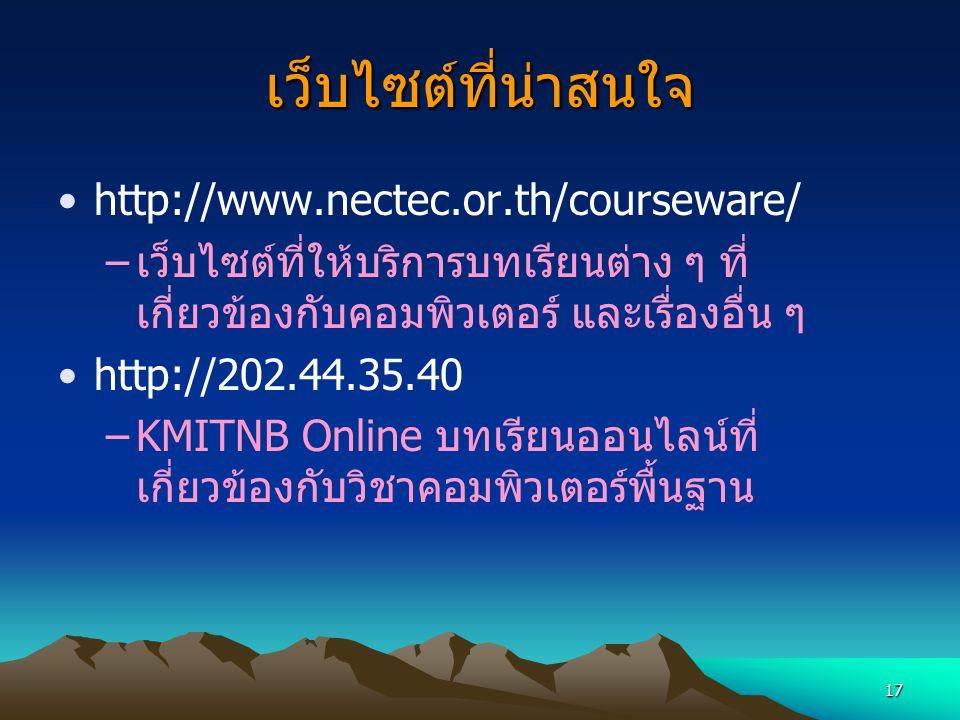 17 เว็บไซต์ที่น่าสนใจ http://www.nectec.or.th/courseware/ –เว็บไซต์ที่ให้บริการบทเรียนต่าง ๆ ที่ เกี่ยวข้องกับคอมพิวเตอร์ และเรื่องอื่น ๆ http://202.4