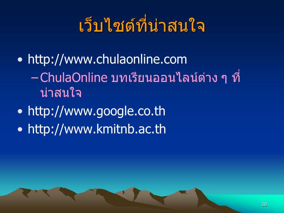 18 เว็บไซต์ที่น่าสนใจ http://www.chulaonline.com –ChulaOnline บทเรียนออนไลน์ต่าง ๆ ที่ น่าสนใจ http://www.google.co.th http://www.kmitnb.ac.th
