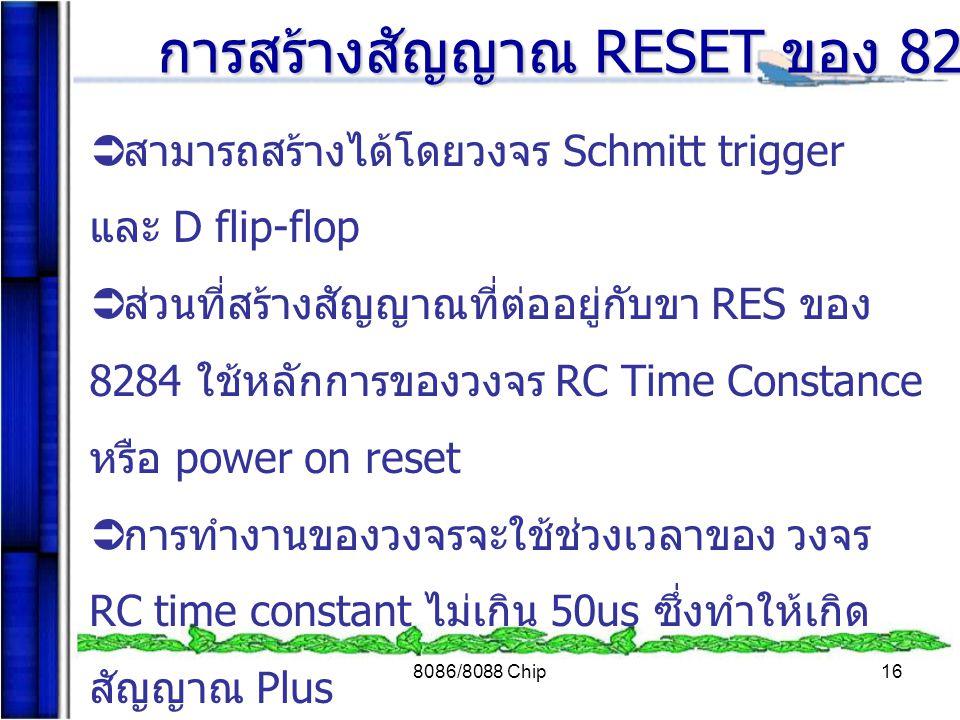 8086/8088 Chip16  สามารถสร้างได้โดยวงจร Schmitt trigger และ D flip-flop  ส่วนที่สร้างสัญญาณที่ต่ออยู่กับขา RES ของ 8284 ใช้หลักการของวงจร RC Time Co