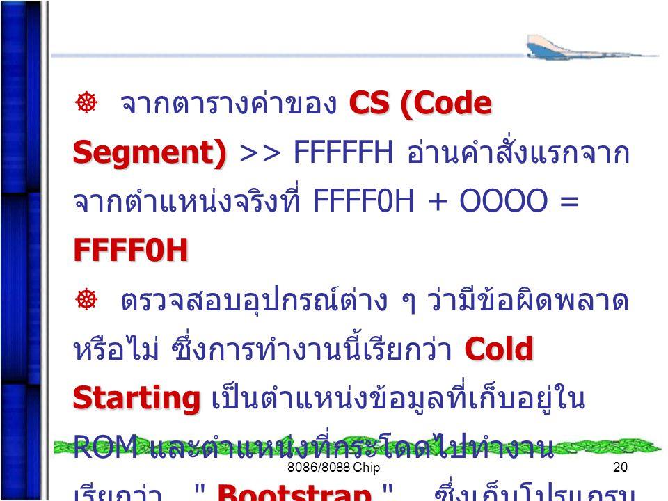 8086/8088 Chip20 CS (Code Segment) FFFF0H  จากตารางค่าของ CS (Code Segment) >> FFFFFH อ่านคำสั่งแรกจาก จากตำแหน่งจริงที่ FFFF0H + OOOO = FFFF0H Cold