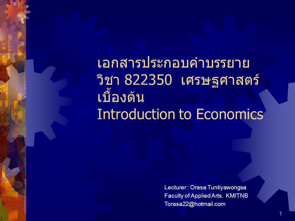 1 เอกสารประกอบคำบรรยาย วิชา 822350 เศรษฐศาสตร์ เบื้องต้น Introduction to Economics Lecturer : Orasa Tuntiyawongsa Faculty of Applied Arts.