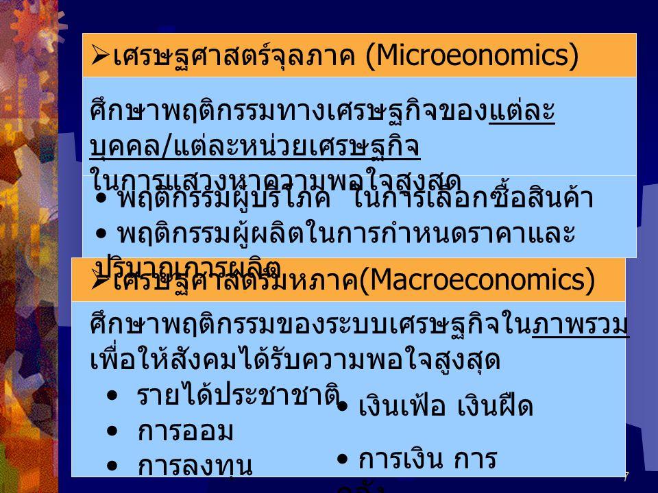 7  เศรษฐศาสตร์จุลภาค (Microeonomics) ศึกษาพฤติกรรมทางเศรษฐกิจของแต่ละ บุคคล / แต่ละหน่วยเศรษฐกิจ ในการแสวงหาความพอใจสูงสุด พฤติกรรมผู้บริโภค ในการเลือกซื้อสินค้า พฤติกรรมผู้ผลิตในการกำหนดราคาและ ปริมาณการผลิต  เศรษฐศาสตร์มหภาค (Macroeconomics) ศึกษาพฤติกรรมของระบบเศรษฐกิจในภาพรวม เพื่อให้สังคมได้รับความพอใจสูงสุด รายได้ประชาชาติ การออม การลงทุน เงินเฟ้อ เงินฝืด การเงิน การ คลัง