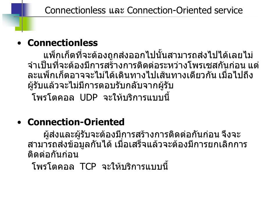 Connectionless และ Connection-Oriented service Connectionless แพ็กเก็ตที่จะต้องถูกส่งออกไปนั้นสามารถส่งไปได้เลยไม่ จำเป็นที่จะต้องมีการสร้างการติดต่อระหว่างโพรเซสกันก่อน แต่ ละแพ็กเก็ตอาจจะไม่ได้เดินทางไปเส้นทางเดียวกัน เมื่อไปถึง ผู้รับแล้วจะไม่มีการตอบรับกลับจากผู้รับ โพรโตคอล UDP จะให้บริการแบบนี้ Connection-Oriented ผู้ส่งและผู้รับจะต้องมีการสร้างการติดต่อกันก่อน จึงจะ สามารถส่งข้อมูลกันได้ เมื่อเสร็จแล้วจะต้องมีการยกเลิกการ ติดต่อกันก่อน โพรโตคอล TCP จะให้บริการแบบนี้