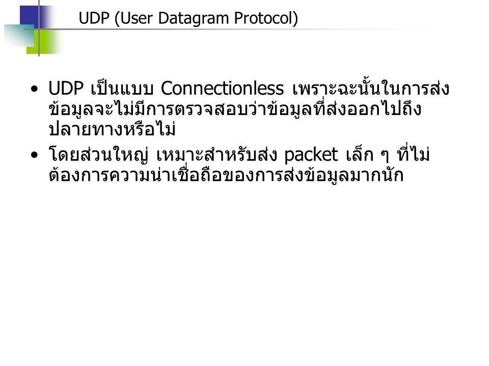UDP (User Datagram Protocol) UDP เป็นแบบ Connectionless เพราะฉะนั้นในการส่ง ข้อมูลจะไม่มีการตรวจสอบว่าข้อมูลที่ส่งออกไปถึง ปลายทางหรือไม่ โดยส่วนใหญ่ เหมาะสำหรับส่ง packet เล็ก ๆ ที่ไม่ ต้องการความน่าเชื่อถือของการส่งข้อมูลมากนัก
