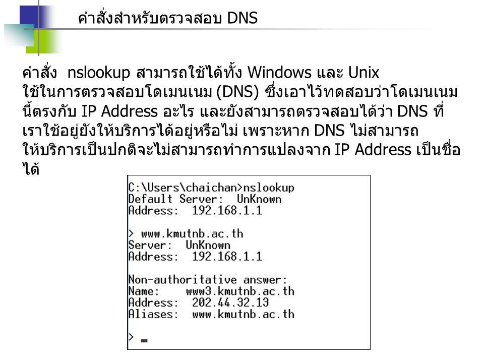 คำสั่งสำหรับตรวจสอบ DNS คำสั่ง nslookup สามารถใช้ได้ทั้ง Windows และ Unix ใช้ในการตรวจสอบโดเมนเนม (DNS) ซึ่งเอาไว้ทดสอบว่าโดเมนเนม นี้ตรงกับ IP Address อะไร และยังสามารถตรวจสอบได้ว่า DNS ที่ เราใช้อยู่ยังให้บริการได้อยู่หรือไม่ เพราะหาก DNS ไม่สามารถ ให้บริการเป็นปกติจะไม่สามารถทำการแปลงจาก IP Address เป็นชื่อ ได้