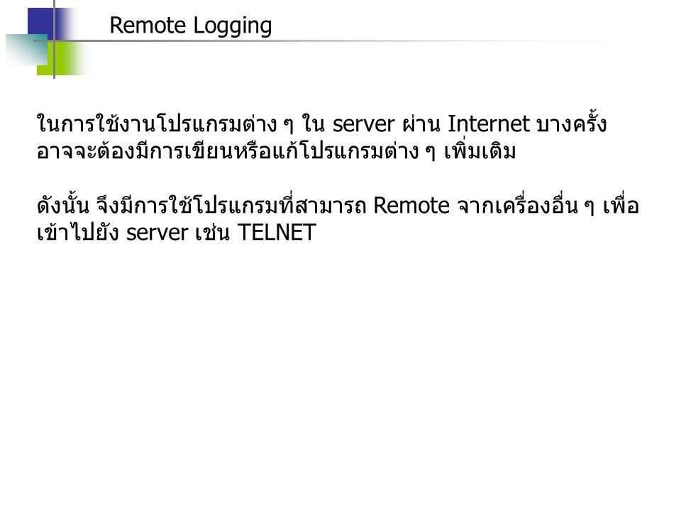 Remote Logging ในการใช้งานโปรแกรมต่าง ๆ ใน server ผ่าน Internet บางครั้ง อาจจะต้องมีการเขียนหรือแก้โปรแกรมต่าง ๆ เพิ่มเติม ดังนั้น จึงมีการใช้โปรแกรมที่สามารถ Remote จากเครื่องอื่น ๆ เพื่อ เข้าไปยัง server เช่น TELNET