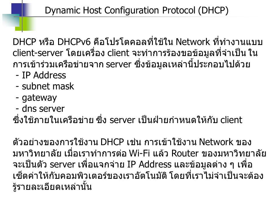 Dynamic Host Configuration Protocol (DHCP) DHCP หรือ DHCPv6 คือโปรโตคอลที่ใช้ใน Network ที่ทำงานแบบ client-server โดยเครื่อง client จะทำการร้องขอข้อมู