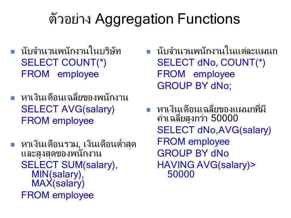 ตัวอย่าง Aggregation Functions นับจำนวนพนักงานในบริษัท SELECT COUNT(*) FROM employee หาเงินเดือนเฉลี่ยของพนักงาน SELECT AVG(salary) FROM employee หาเงินเดือนรวม, เงินเดือนต่ำสุด และสูงสุดของพนักงาน SELECT SUM(salary), MIN(salary), MAX(salary) FROM employee นับจำนวนพนักงานในแต่ละแผนก SELECT dNo, COUNT(*) FROM employee GROUP BY dNo; หาเงินเดือนเฉลี่ยของแผนกที่มี ค่าเฉลี่ยสูงกว่า 50000 SELECT dNo,AVG(salary) FROM employee GROUP BY dNo HAVING AVG(salary)> 50000