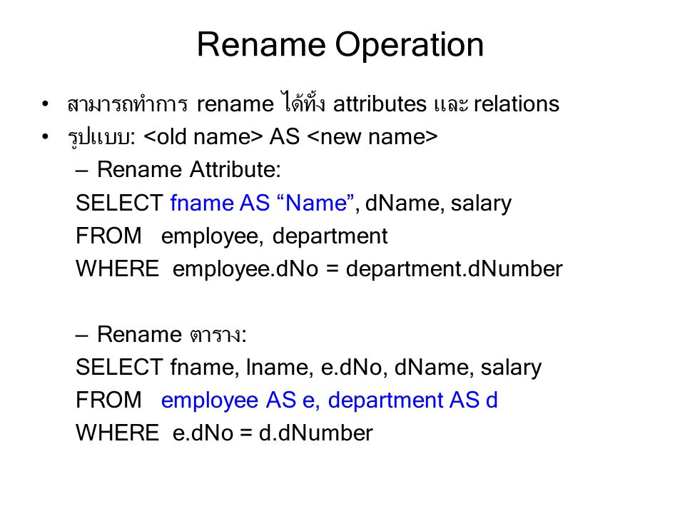 "Rename Operation สามารถทำการ rename ได้ทั้ง attributes และ relations รูปแบบ: AS – Rename Attribute: SELECT fname AS ""Name"", dName, salary FROM employe"