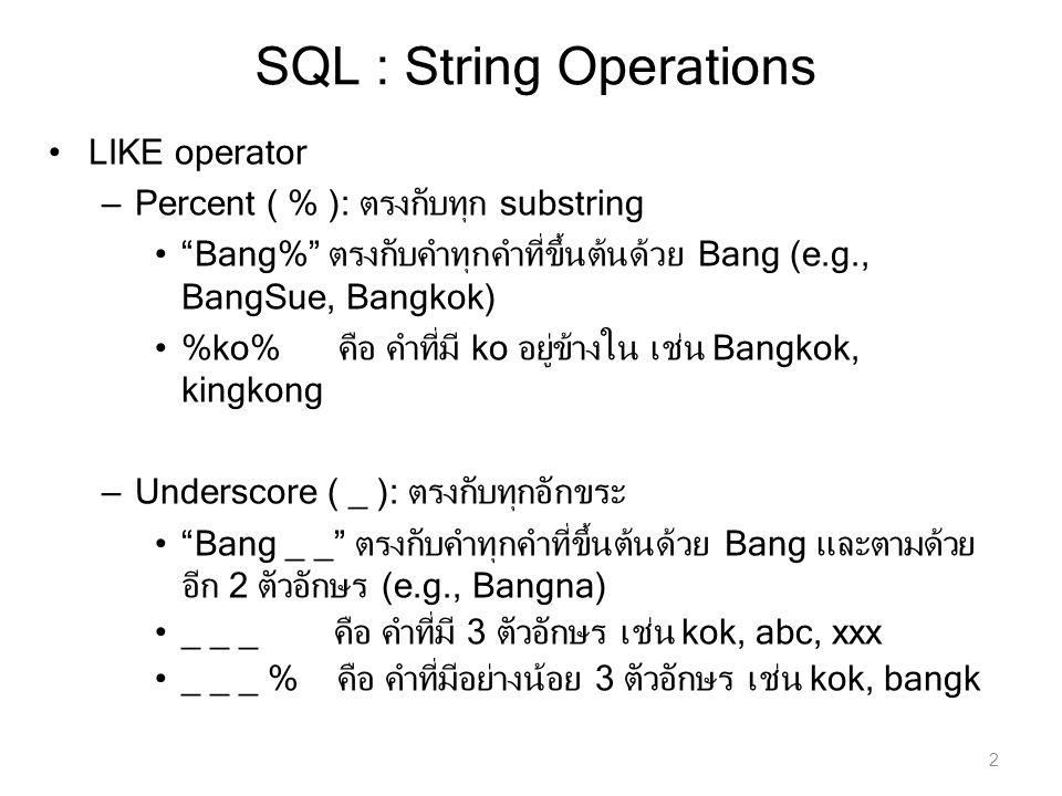 SQL : String Operations LIKE operator – Percent ( % ): ตรงกับทุก substring Bang% ตรงกับคำทุกคำที่ขึ้นต้นด้วย Bang (e.g., BangSue, Bangkok) %ko% คือ คำที่มี ko อยู่ข้างใน เช่น Bangkok, kingkong – Underscore ( _ ): ตรงกับทุกอักขระ Bang _ _ ตรงกับคำทุกคำที่ขึ้นต้นด้วย Bang และตามด้วย อีก 2 ตัวอักษร (e.g., Bangna) _ _ _ คือ คำที่มี 3 ตัวอักษร เช่น kok, abc, xxx _ _ _ % คือ คำที่มีอย่างน้อย 3 ตัวอักษร เช่น kok, bangk 2