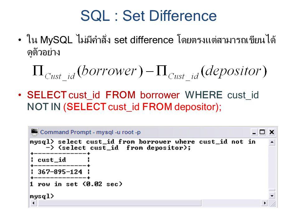ใน MySQL ไม่มีคำสั่ง set difference โดยตรงแต่สามารถเขียนได้ ดูตัวอย่าง SELECT cust_id FROM borrower WHERE cust_id NOT IN (SELECT cust_id FROM depositor); SQL : Set Difference