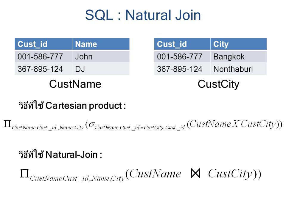 Cust_idName 001-586-777John 367-895-124DJ Cust_idCity 001-586-777Bangkok 367-895-124Nonthaburi CustNameCustCity วิธีที่ใช้ Cartesian product : วิธีที่ใช้ Natural-Join : SQL : Natural Join